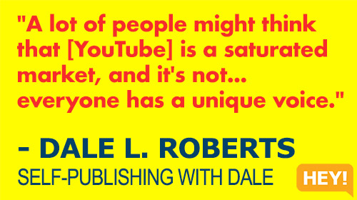 """""""A lot of people might think that [YouTube] is a saturated market and it's not... everyone has a unique voice."""" - DALE L. ROBERTS SELF-PUBLISHING WITH DALE"""