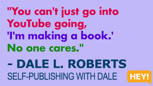 """""""You can't just go into YouTube going, 'I'm making a book.' No one cares."""" - DALE L. ROBERTS SELF-PUBLISHING WITH DALE"""