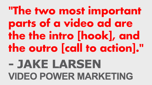 """The two most important  parts of a video ad are  the the intro [hook], and the outro [call to action]."" - Jake Larsen, Video Power Marketing"