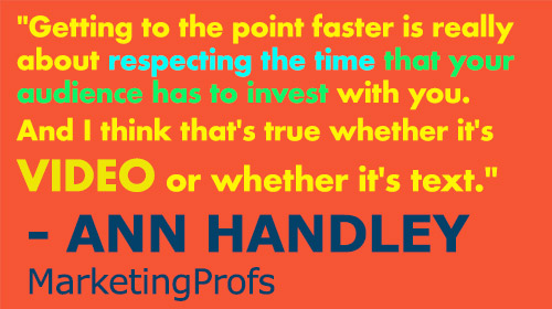 """Getting to the point faster is really about respecting the time that your audience has to invest with you. And I think that's true whether it's video or whether it's text."" - Ann Handley, MarketingProfs"
