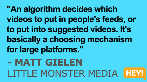 """An algorithm decides which videos to put in people's feeds, or to put into suggested videos. It's basically a choosing mechanism for large platforms."" - Matt Gielen, Little Monster Media"
