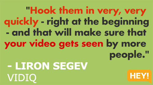 """Hook them in very, very  quickly - right at the beginning - and that will make sure that  your video gets seen by more  people.""  - LIRON SEGEV  VIDIQ"