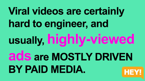 Viral videos are certainly  hard to engineer, and  usually, highly-viewed  ads are MOSTLY DRIVEN  BY PAID MEDIA.