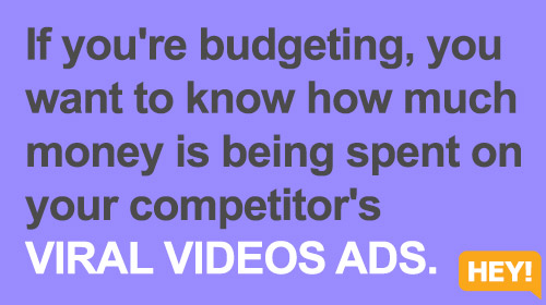 If you're budgeting, you  want to know how much  money is being spent on  your competitor's  VIRAL VIDEOS ADS.